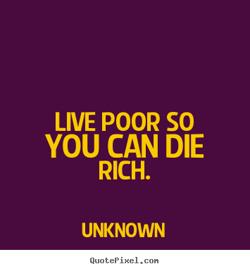 Diy picture quotes about life - Live poor so you can die rich.