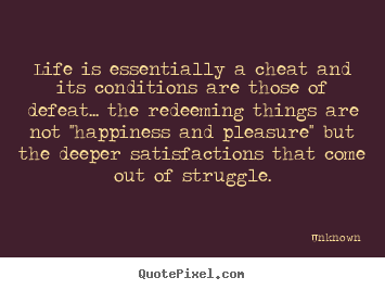 Life is essentially a cheat and its conditions are those of.. Unknown great life quotes