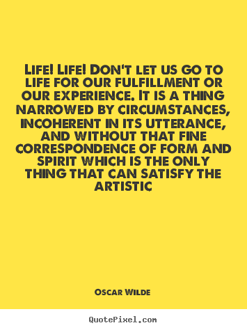 Create graphic poster quotes about life - Life! life! don't let us go to life for our fulfillment..