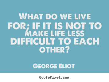 George Eliot photo quotes - What do we live for; if it is not to make life less difficult.. - Life quotes