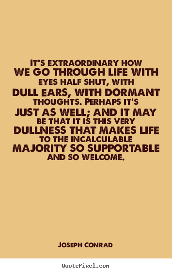 Life quote - It's extraordinary how we go through life with eyes half shut, with dull..