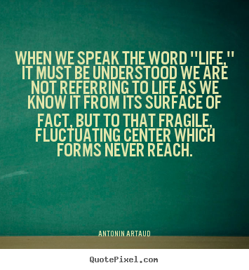 Antonin Artaud picture quotes - When we speak the word ''life,'' it must be understood.. - Life quotes