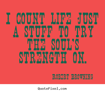Quote about life - I count life just a stuff to try the soul's strength..