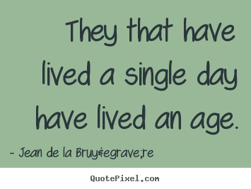 Life quotes - They that have lived a single day have lived an age.