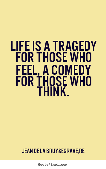 Life quote - Life is a tragedy for those who feel, a comedy for those..