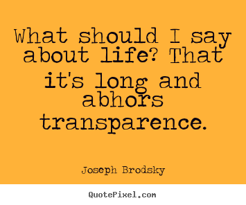 Quotes about life - What should i say about life? that it's long and abhors transparence.