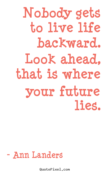 Design picture quotes about life - Nobody gets to live life backward. look ahead, that is where your..