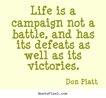 How to design picture quotes about life - Life is a campaign not a battle, and has its defeats..