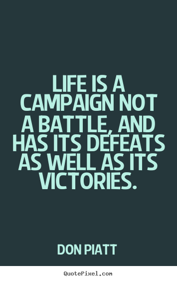 Quotes about life - Life is a campaign not a battle, and has its defeats..