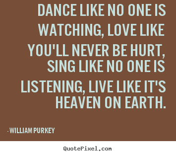 Dance like no one is watching, love like you'll.. William Purkey  life quote