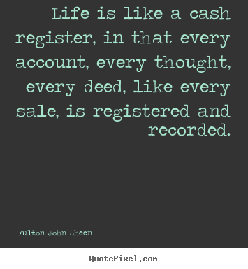 Quote about life - Life is like a cash register, in that every account,..