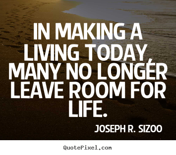 In making a living today, many no longer leave room for life. Joseph R. Sizoo good life quote