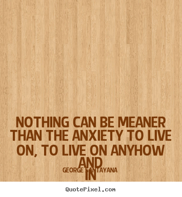 Design custom picture sayings about life - Nothing can be meaner than the anxiety to..
