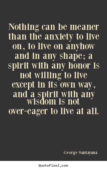 Nothing can be meaner than the anxiety to live on, to live.. George Santayana popular life quotes