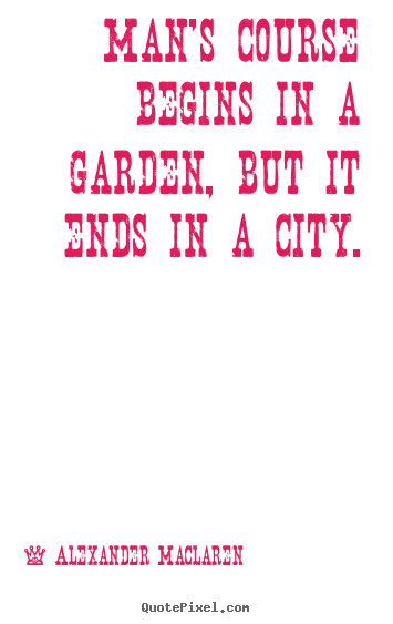 Life quote - Man's course begins in a garden, but it ends in a city.