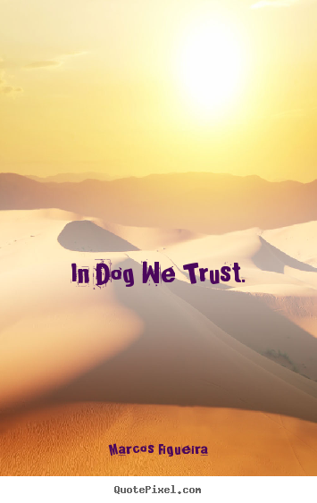 Life quotes - In dog we trust.