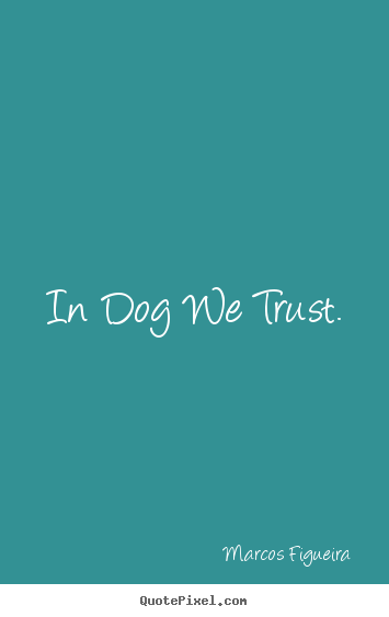 Quotes about life - In dog we trust.