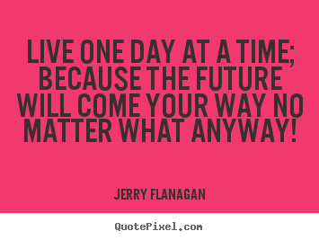 How to design poster quotes about life - Live one day at a time; because the future will come your way no matter..