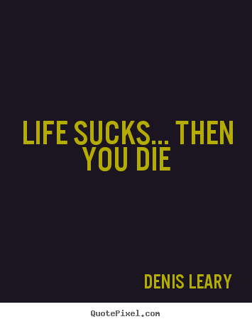Diy photo quotes about life - Life sucks... then you die