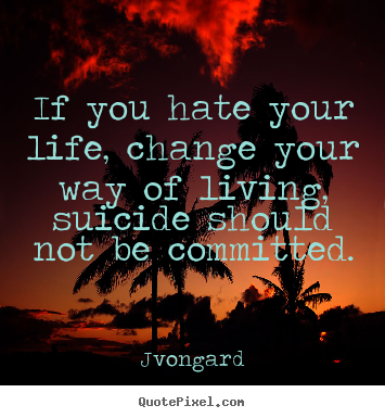 If you hate your life, change your way of living, suicide should not.. Jvongard  life quotes