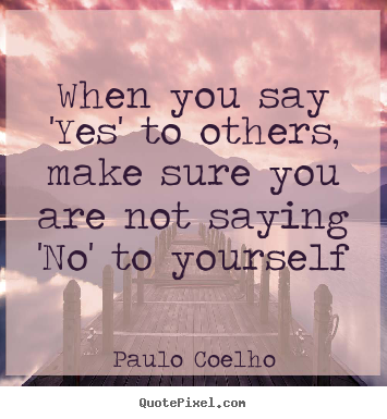 Paulo Coelho picture quotes - When you say 'yes' to others, make sure you are not saying.. - Life quotes
