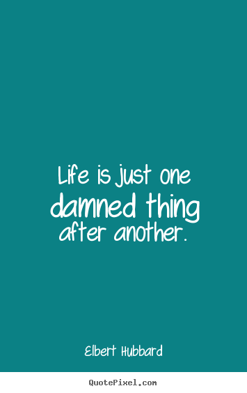 Design your own image quotes about life - Life is just one damned thing after another.