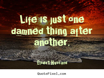 Life quotes - Life is just one damned thing after another.