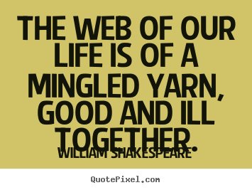 Life quotes - The web of our life is of a mingled yarn, good and..