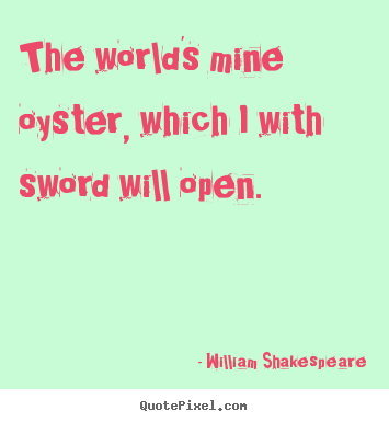 Design picture quotes about life - The world's mine oyster, which i with sword will open.