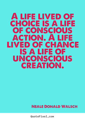 A life lived of choice is a life of conscious.. Neale Donald Walsch  life quotes