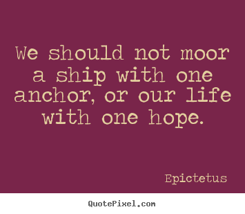 Epictetus poster quotes - We should not moor a ship with one anchor, or our life with one hope. - Life quote