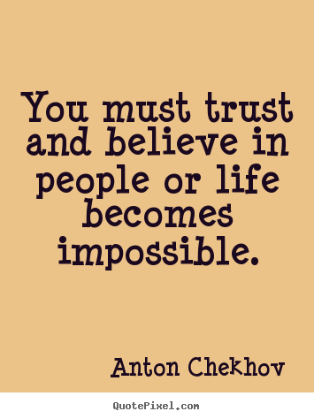 You must trust and believe in people or life becomes impossible. Anton Chekhov greatest life quote