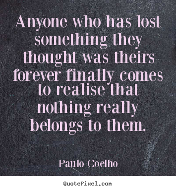 Life quotes - Anyone who has lost something they thought was theirs forever..
