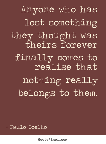 Design your own picture quotes about life - Anyone who has lost something they thought was theirs..