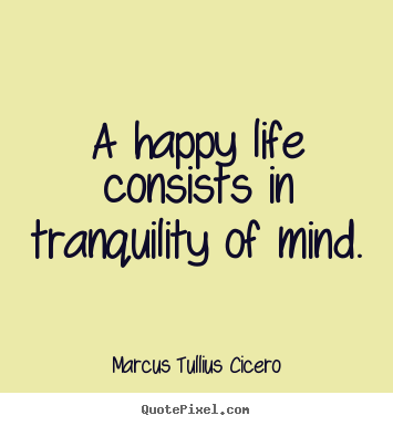 Sayings about life - A happy life consists in tranquility of mind.