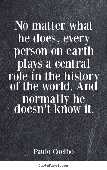 No matter what he does, every person on earth plays a.. Paulo Coelho popular life quote