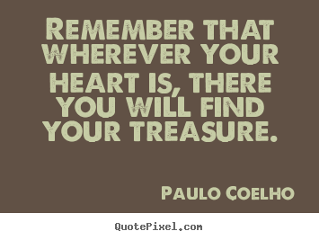 Create pictures sayings about life - Remember that wherever your heart is, there..