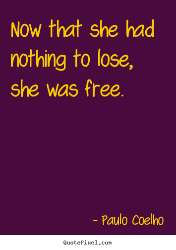 Design custom picture quotes about life - Now that she had nothing to lose, she was..