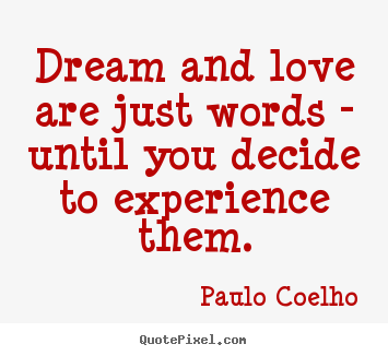 Dream and love are just words - until you decide to.. Paulo Coelho good life quotes