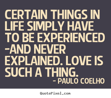 Life quotes - Certain things in life simply have to be experienced -and never..