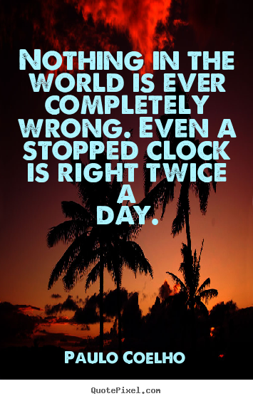 Life quote - Nothing in the world is ever completely wrong. even a stopped..