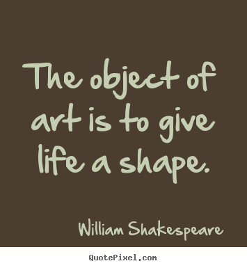 Quote about life - The object of art is to give life a shape.