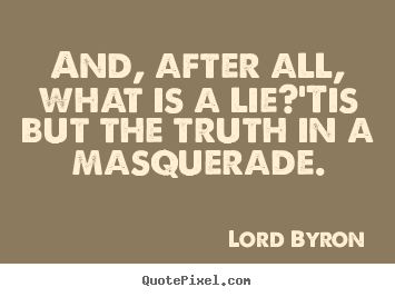 And, after all, what is a lie?'tis but the truth in a masquerade. Lord Byron good life quotes