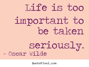 Life quotes - Life is too important to be taken seriously.