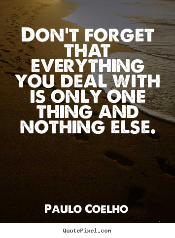 Don't forget that everything you deal with is only.. Paulo Coelho  life quotes