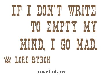 Quote about life - If i don't write to empty my mind, i go mad.