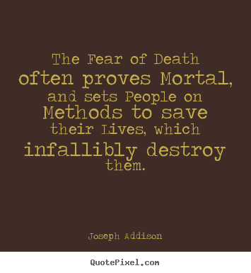 Life quotes - The fear of death often proves mortal, and sets people on methods to save..