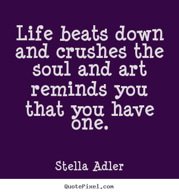 Sayings about life - Life beats down and crushes the soul and..