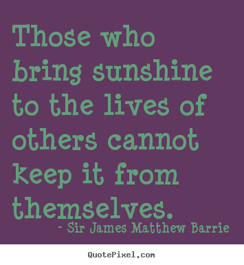 Life quotes - Those who bring sunshine to the lives of others cannot..