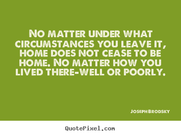 Make image quotes about life - No matter under what circumstances you leave it,..